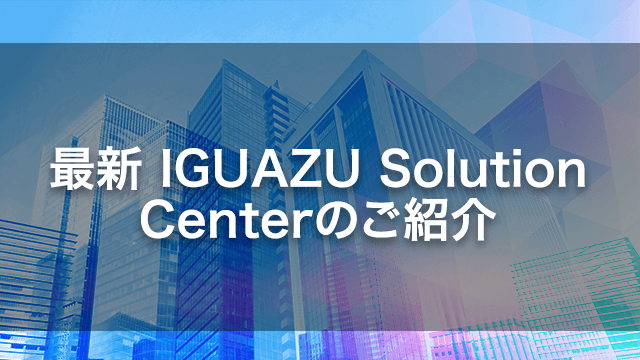 最新 IGUAZU Solution Center(ISC)のご紹介